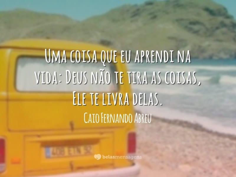Uma Coisa Eu Aprendi Na Vida Deus Não Te Tira As Coisas: Frases De Caio Fernando Abreu