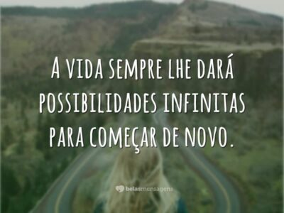 A vida sempre lhe dará possibilidades infinitas para começar de novo