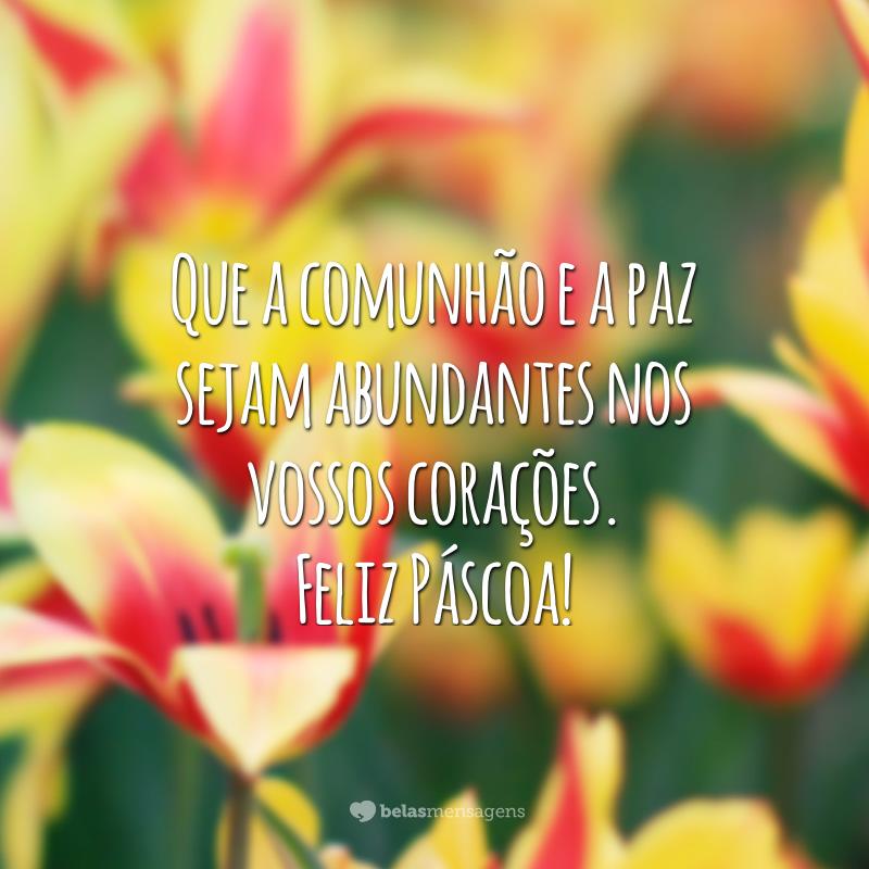 Que a comunhão e a paz sejam abundantes nos vossos corações. Feliz Páscoa!