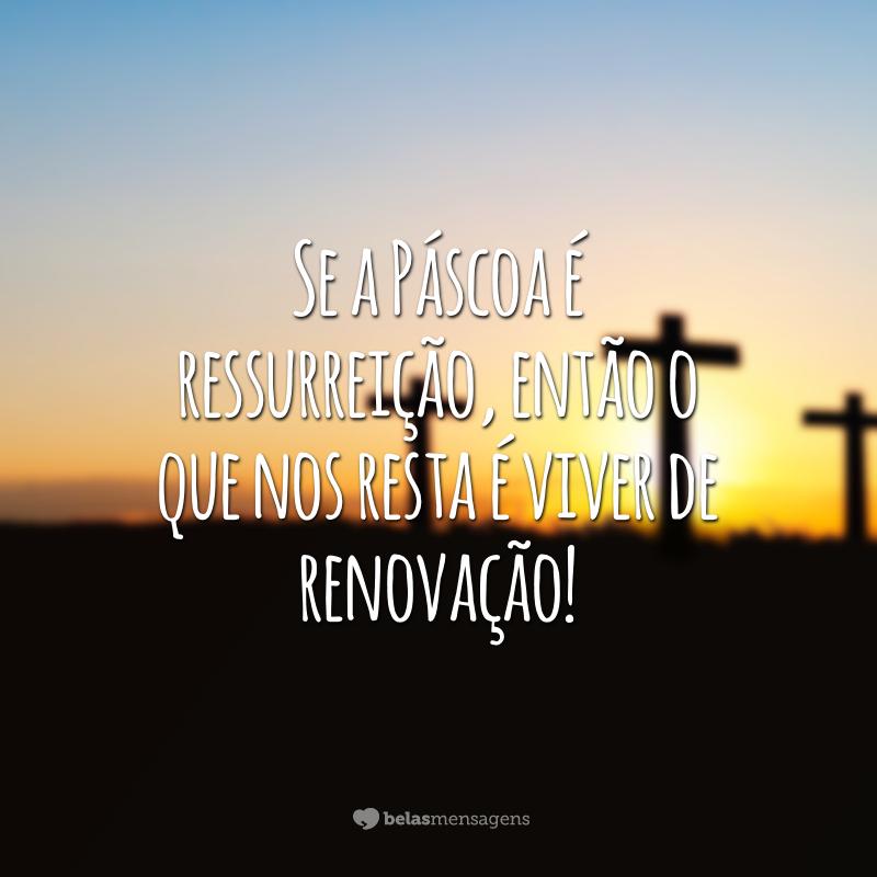 Se a Páscoa é ressurreição, então o que nos resta é viver de renovação!
