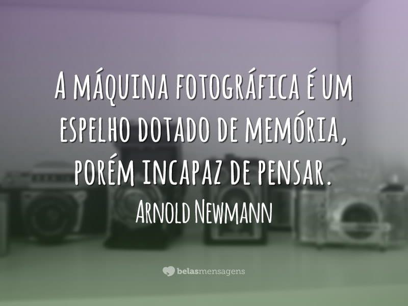 A máquina fotográfica é um espelho dotado de memória, porém incapaz de pensar.