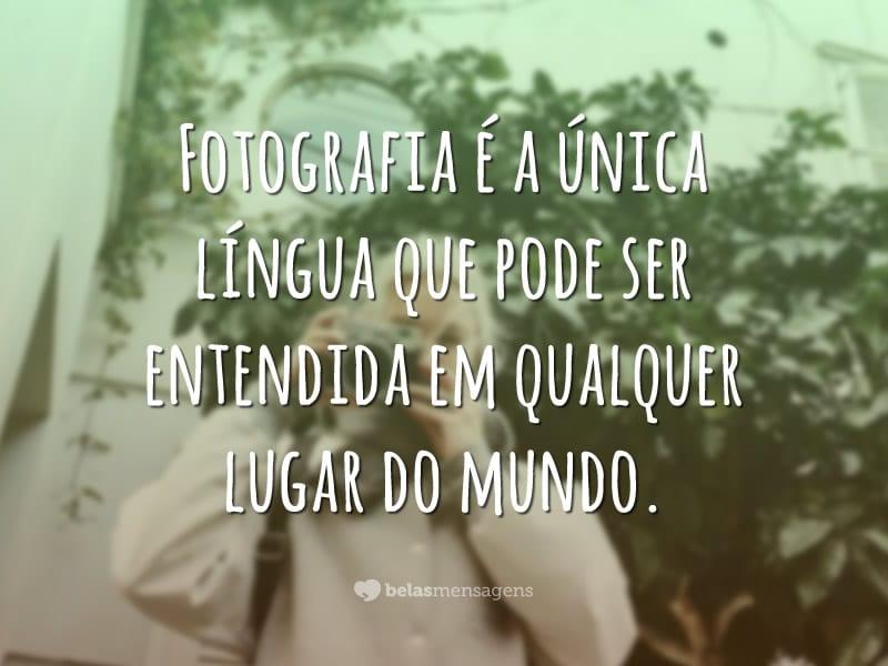 Fotografia é a única língua que pode ser entendida em qualquer lugar do mundo.