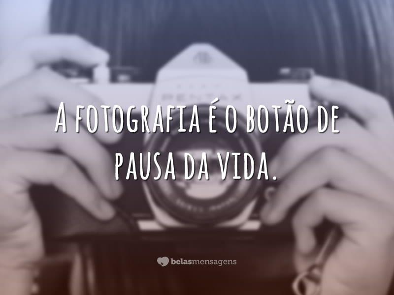 A fotografia é o botão de pausa da vida.