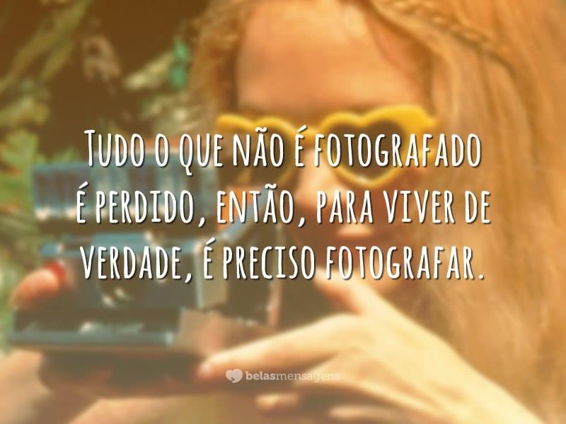 Tudo o que não é fotografado é perdido, então, para viver de verdade, é preciso fotografar.