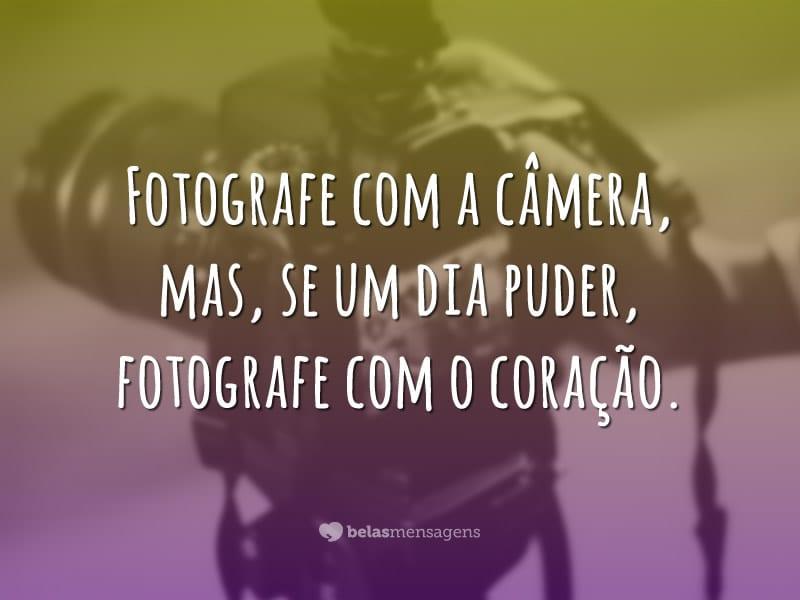 Fotografe com a câmera, mas, se um dia puder, fotografe com o coração.