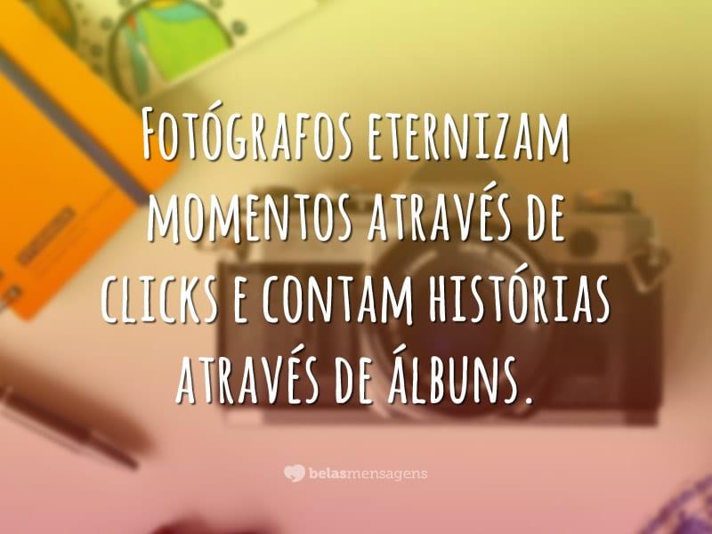 Fotógrafos eternizam momentos através de clicks e contam histórias através de álbuns.