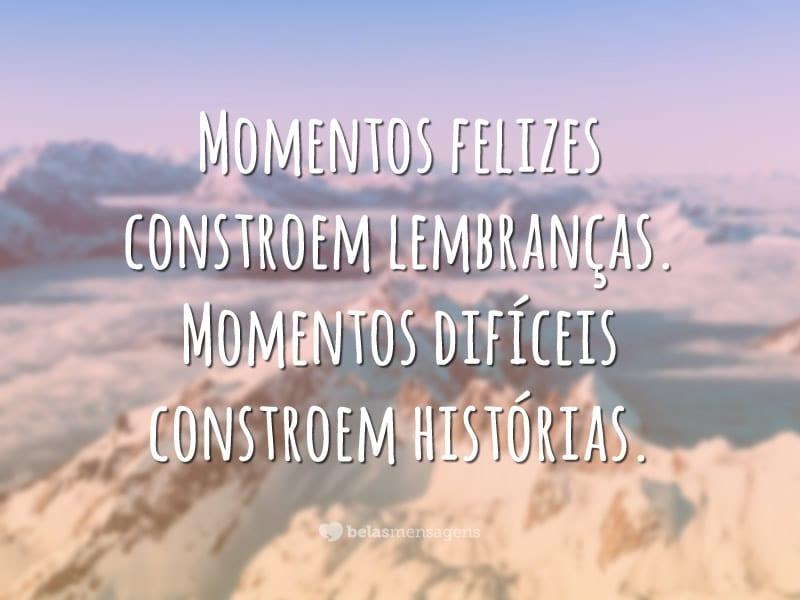 Momentos felizes constroem lembranças. Momentos difíceis constroem histórias.