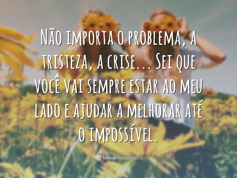 Não importa o problema, a tristeza, a crise… Sei que você vai sempre estar ao meu lado e ajudar a melhorar até o impossível.
