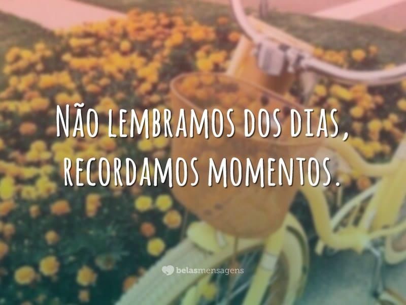 Não lembramos dos dias, recordamos momentos.