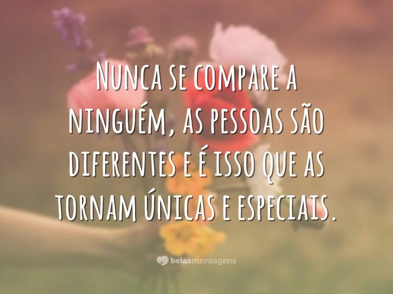 Nunca se compare a ninguém, as pessoas são diferentes e é isso que as tornam únicas e especiais.