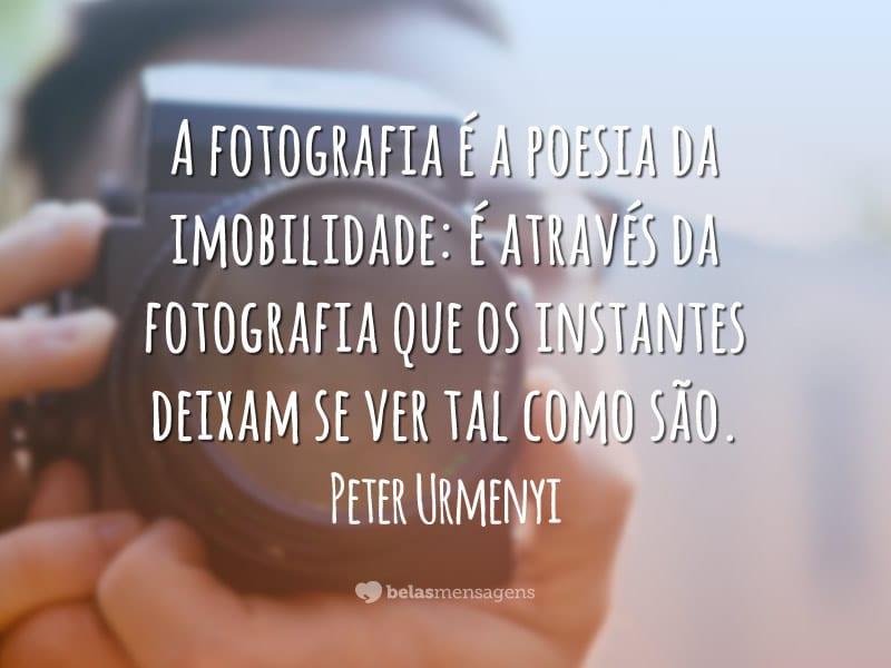 A fotografia é a poesia da imobilidade: é através da fotografia que os instantes deixam se ver tal como são.