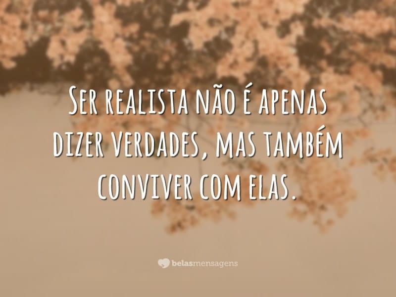 Ser realista não é apenas dizer verdades, mas também conviver com elas.