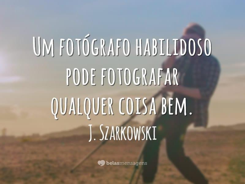 Um fotógrafo habilidoso pode fotografar qualquer coisa bem.