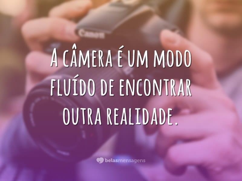 A câmera é um modo fluído de encontrar outra realidade.