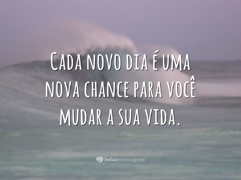 Cada novo dia é uma nova chance para você mudar a sua vida.