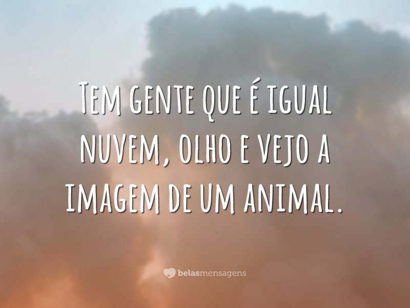 Tem gente que é igual nuvem, olho e vejo a imagem de um animal.