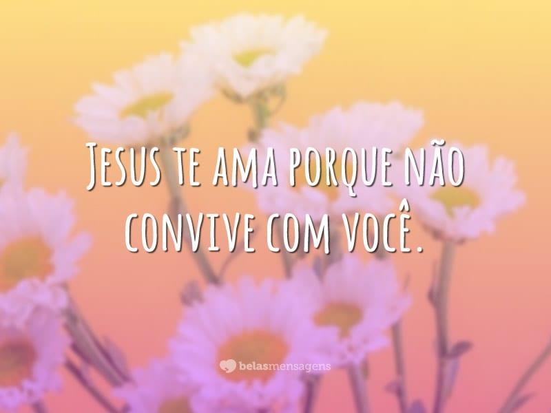 Jesus te ama porque não convive com você.