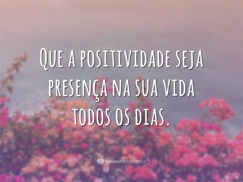 Que a positividade seja presença na sua vida todos os dias.