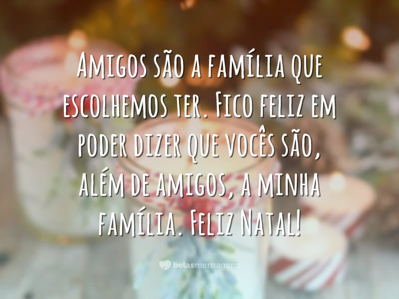 Amigos são a família que escolhemos ter. Fico feliz em poder dizer que vocês são, além de amigos, a minha família. Feliz Natal!
