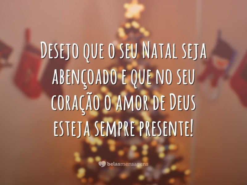 Desejo que o seu Natal seja abençoado e que no seu coração o amor de Deus esteja sempre presente!