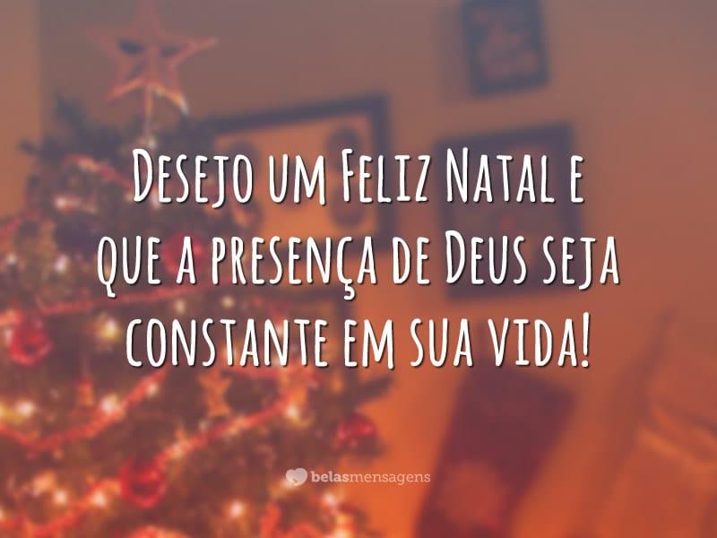 Desejo um Feliz Natal e que a presença de Deus seja constante em sua vida!