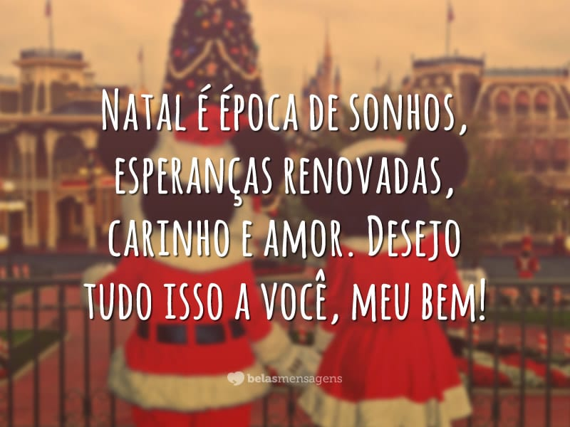 Natal é época de sonhos, esperanças renovadas, carinho e amor. Desejo tudo isso a você, meu bem!