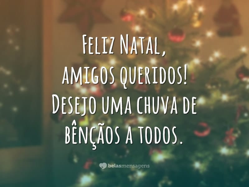Feliz Natal, amigos queridos! Desejo uma chuva de bênçãos a todos.