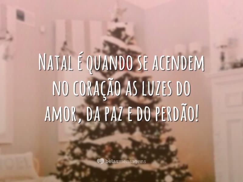 Natal é quando se acendem no coração as luzes do amor, da paz e do perdão!