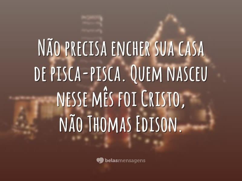 Não precisa encher sua casa de pisca-pisca. Quem nasceu nesse mês foi Cristo, não Thomas Edison.