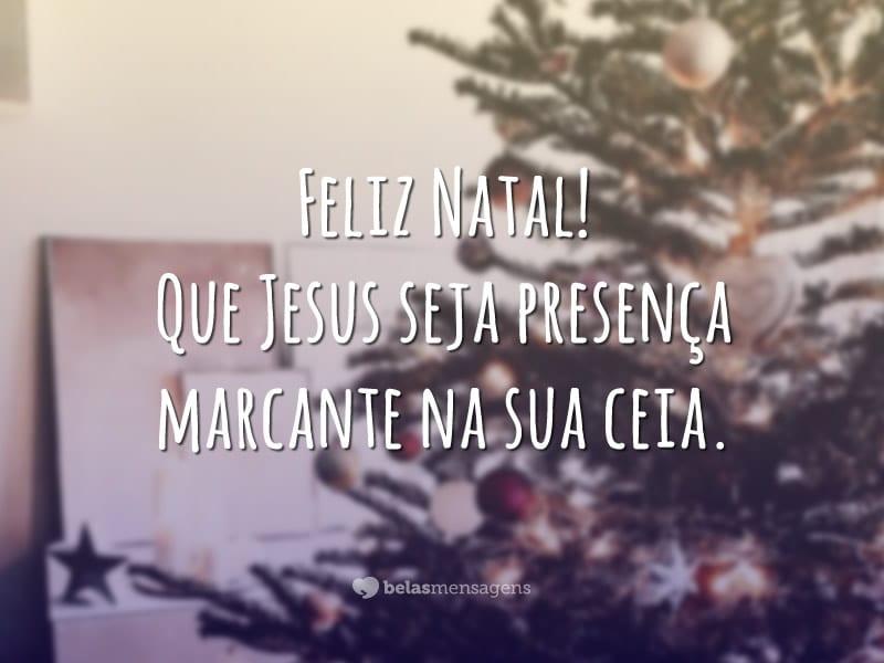 Feliz Natal! Que Jesus seja presença marcante na sua ceia.