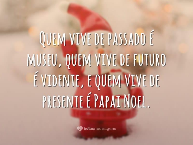 Quem vive de passado é museu, quem vive de futuro é vidente, e quem vive de presente é Papai Noel.
