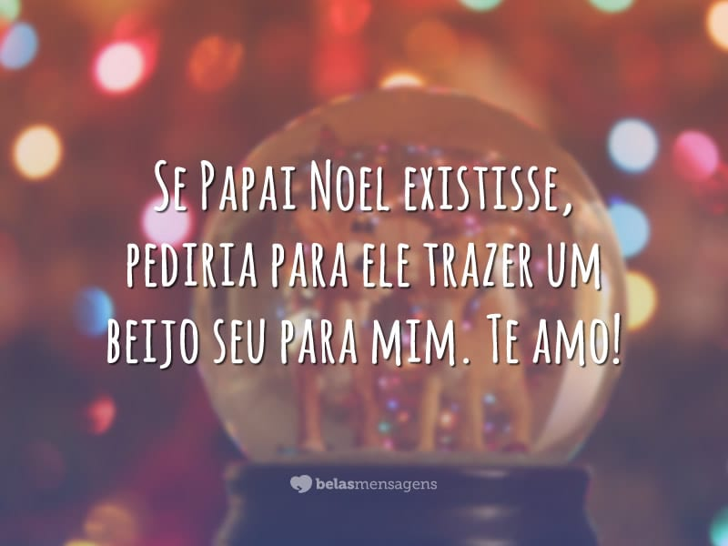 Se Papai Noel existisse, pediria para ele trazer um beijo seu para mim. Te amo!