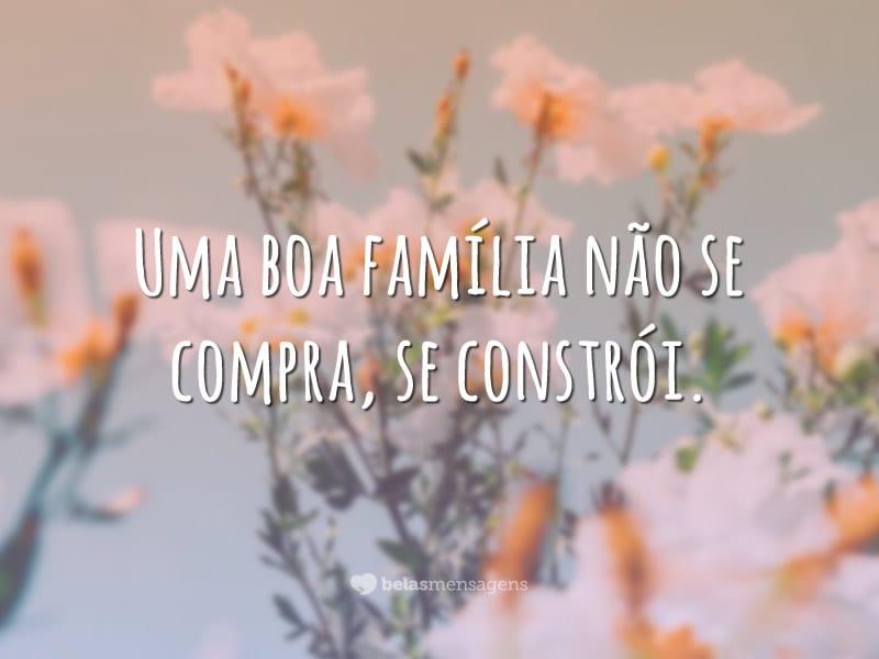 Uma boa família não se compra, se constrói.