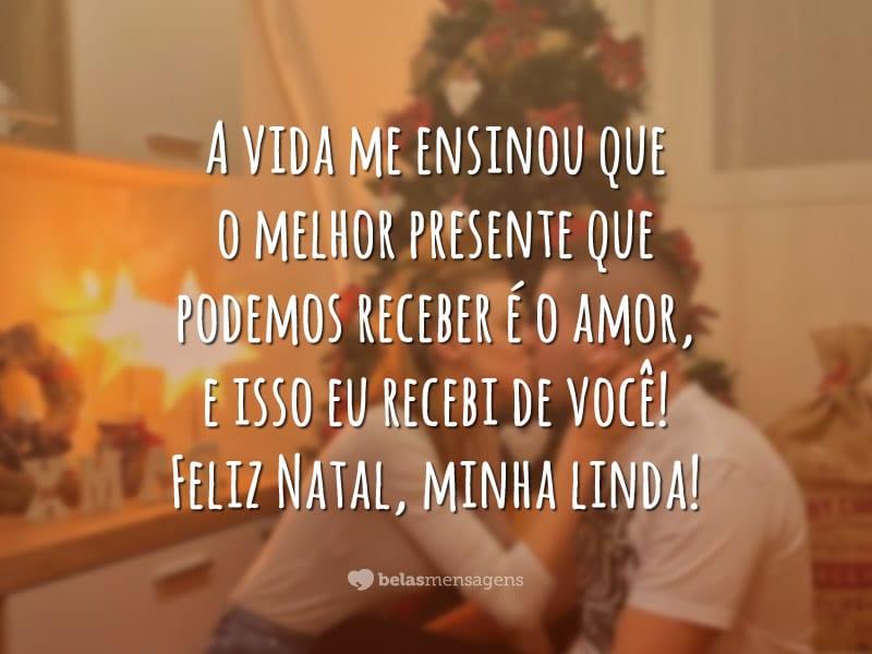 A vida me ensinou que o melhor presente que podemos receber é o amor, e isso eu recebi de você! Feliz Natal, minha linda!