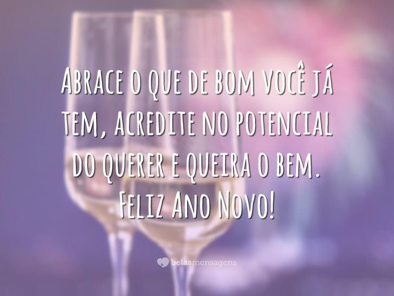 Abrace o que de bom você já tem, acredite no potencial do querer e queira o bem. Feliz Ano Novo!