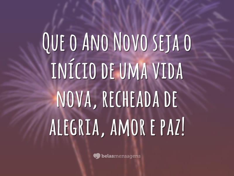 Que o Ano Novo seja o início de uma vida nova, recheada de alegria, amor e paz!
