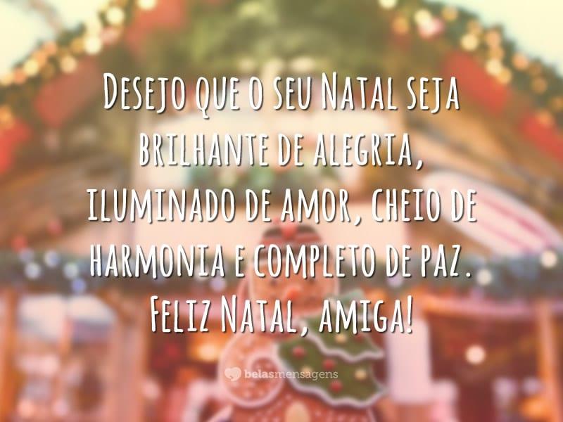 Desejo que o seu Natal seja brilhante de alegria, iluminado de amor, cheio de harmonia e completo de paz. Feliz Natal, amiga!