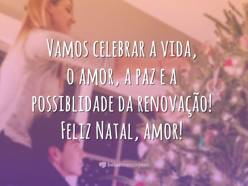 Vamos celebrar a vida, o amor, a paz e a possiblidade da renovação. Feliz Natal, amor!