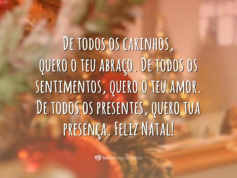 De todos os carinhos, quero o teu abraço. De todos os sentimentos, quero o teu amor. De todos os presentes, quero tua presença. Feliz Natal!