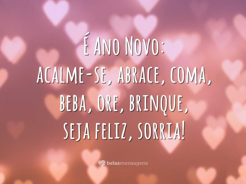 É Ano Novo: acalme-se, abrace, coma, beba, ore, brinque, seja feliz, sorria!