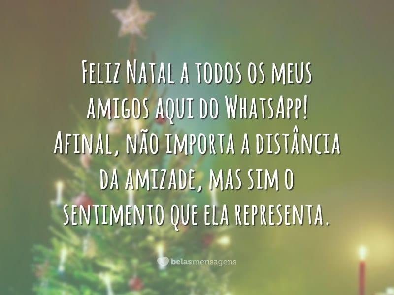 Feliz Natal a todos os meus amigos aqui do WhatsApp! Afinal, não importa a distância da amizade, mas sim o sentimento que ela representa.