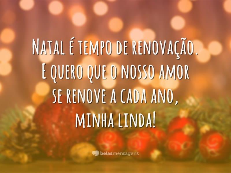 Natal é tempo de renovação. E quero que o nosso amor se renove a cada ano, minha linda!