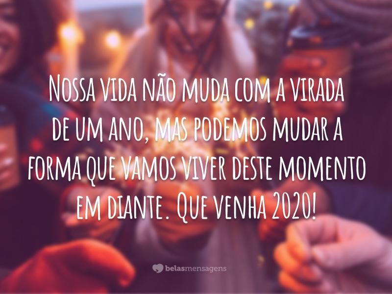 Nossa vida não muda com a virada de um ano, mas podemos mudar a forma que vamos viver deste momento em diante. Que venha 2020!