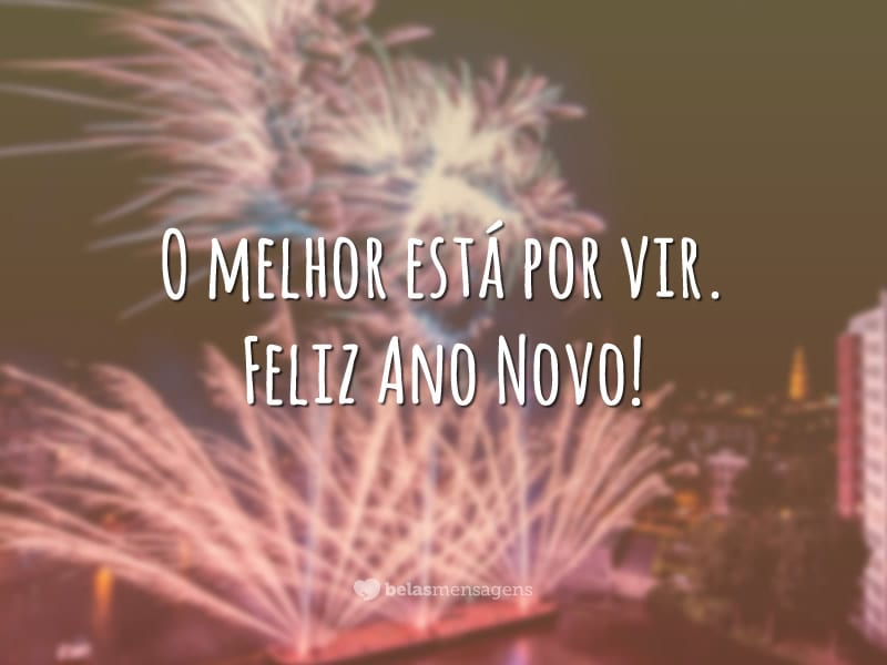 O melhor está por vir. Feliz Ano Novo!