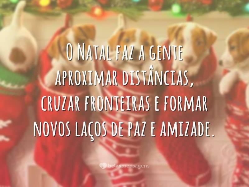 O Natal faz a gente aproximar distâncias, cruzar fronteiras e formar novos laços de paz e amizade.