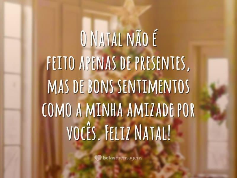 O Natal não é feito apenas de presentes, mas de bons sentimentos como a minha amizade por vocês. Feliz Natal!