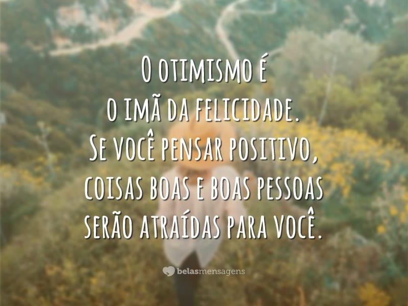 O otimismo é o imã da felicidade. Se você pensar positivo, coisas boas e boas pessoas serão atraídas para você.