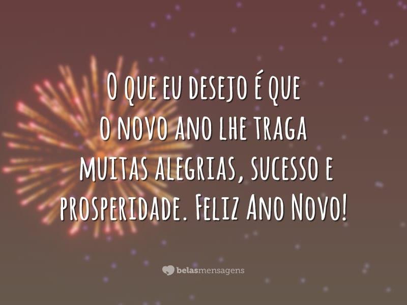 O que eu desejo é que o novo ano lhe traga muitas alegrias, sucesso e prosperidade. Feliz Ano Novo!