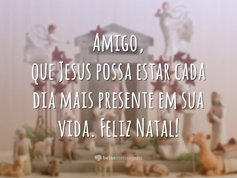 Amigo, que Jesus possa estar cada dia mais presente em sua vida. Feliz Natal!
