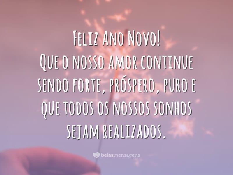 Feliz Ano Novo! Que o nosso amor continue sendo forte, próspero, puro e que todos os nossos sonhos sejam realizados.